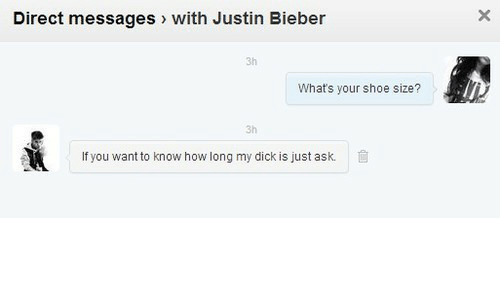 shoe size: Direct messages with Justin Bieber  3h  What's your shoe size?  3h  If you want to know how long my dick is just ask.