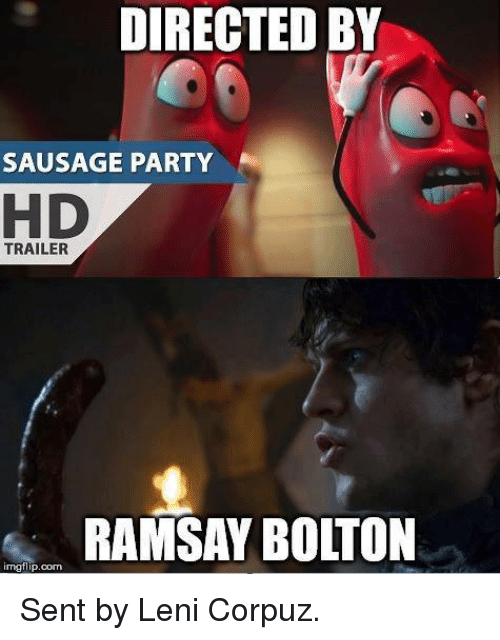 Game of Thrones and Party: DIRECTED BY  SAUSAGE PARTY  TRAILER  RAMSAY BOLTON  imgflip.com Sent by Leni Corpuz.