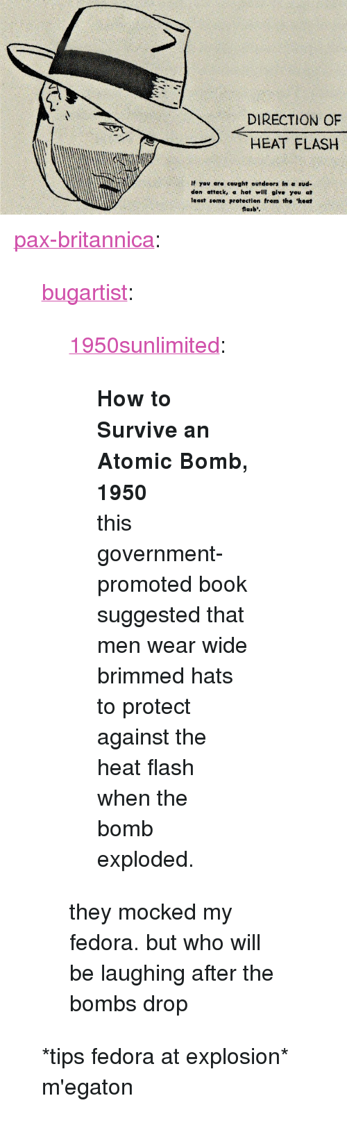 """Fedora, Tumblr, and Blog: DIRECTION OF  HEAT FLASH  El  If yov are cought outdoors In a sud-  den attack, a hot will give you at  least seme protection from the 'heat  flash'. <p><a href=""""https://pax-britannica.tumblr.com/post/155124776282/bugartist-1950sunlimited-how-to-survive-an"""" class=""""tumblr_blog"""">pax-britannica</a>:</p> <blockquote> <p><a href=""""https://bugartist.tumblr.com/post/154529324824/1950sunlimited-how-to-survive-an-atomic-bomb"""" class=""""tumblr_blog"""">bugartist</a>:</p> <blockquote> <p><a href=""""http://1950sunlimited.tumblr.com/post/82521812534/how-to-survive-an-atomic-bomb-1950-this"""" class=""""tumblr_blog"""">1950sunlimited</a>:</p> <blockquote> <p><strong>How to Survive an Atomic Bomb, 1950</strong></p> <p>this government-promoted book suggested that men wear wide brimmed hats to protect against the heat flash when the bomb exploded.</p> </blockquote> <p>they mocked my fedora. but who will be laughing after the bombs drop</p> </blockquote> <p>*tips fedora at explosion* m'egaton</p> </blockquote>"""