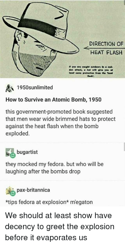 "Fedora: DIRECTION OF  HEAT FLASH  If yov ere cought outdeors in ud  den ottetk, α hot will give you at  least seme protectien frem the ""hest  losb'  1950snlimited  How to Survive an Atomic Bomb, 1950  this government-promoted book suggested  that men wear wide brimmed hats to protect  against the heat flash when the bomb  exploded.  bugartist  they mocked my fedora. but who will be  laughing after the bombs drop  pax-britannica  *tips fedora at explosion* m'egaton We should at least show have decency to greet the explosion before it evaporates us"