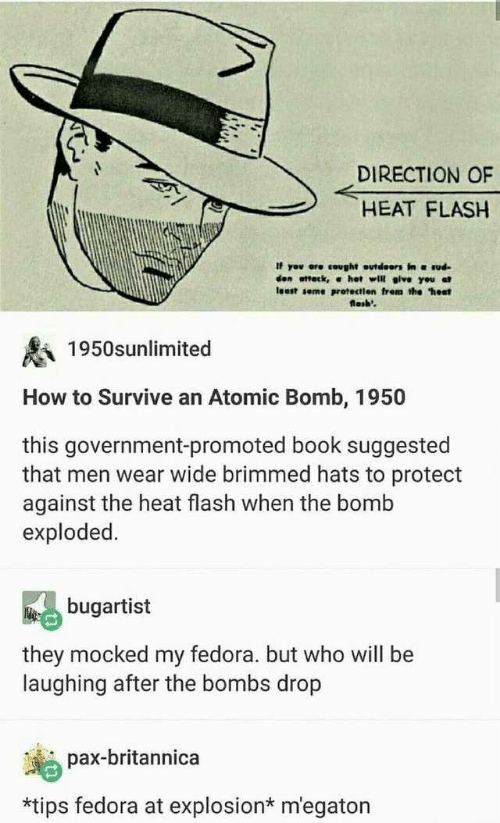 "Promoted: DIRECTION OF  HEAT FLASH  If yov ere cought outdeors in ud  den ottetk, α hot will give you at  least seme protectien frem the ""hest  losb'  1950snlimited  How to Survive an Atomic Bomb, 1950  this government-promoted book suggested  that men wear wide brimmed hats to protect  against the heat flash when the bomb  exploded.  bugartist  they mocked my fedora. but who will be  laughing after the bombs drop  pax-britannica  *tips fedora at explosion* m'egaton"