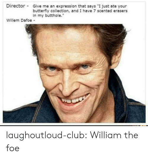 """Butterfly: Director Give me an expression that says """"I just ate your  butterfly collection, and I have 7 scented erasers  in my butthole.""""  Willem Dafoe - laughoutloud-club:  William the foe"""