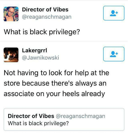 Black Privilege: Director of Vibes  @reaganschmagan  What is black privilege?   Lakergrrl  @Jawnikowski  Not having to look for help at the  store because there's always an  associate on your heels already  Director of Vibes @reaganschmagan  What is black privilege?