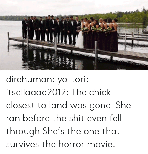 the horror: direhuman: yo-tori:  itsellaaaa2012:  The chick closest to land was gone   She ran before the shit even fell through   She's the one that survives the horror movie.