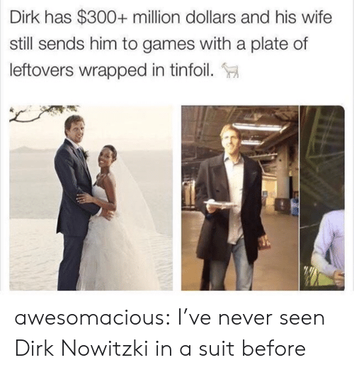 Nowitzki: Dirk has $300+ million dollars and his wife  still sends him to games with a plate of  leftovers wrapped in tinfoil. awesomacious:  I've never seen Dirk Nowitzki in a suit before