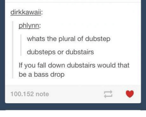 dubstep: dirk kawaii:  phlynn:  whats the plural of dubstep  dubsteps or dubstairs  If you fall down dubstairs would that  be a bass drop  100.152 note