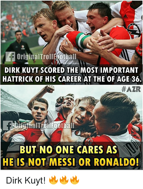 Memes, Messi, and Ronaldo: DIRK KUYT SCORED THE MOST IMPORTANT  HATTRICK OF HIS CAREER AT THE OF AGE 36.  #AZR  BUT NO ONE CARES AS  HE IS NOT MESSI OR RONALDO! Dirk Kuyt! 🔥🔥🔥