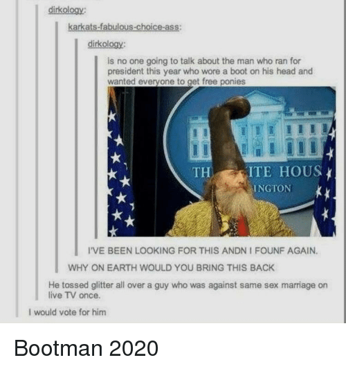 hous: dirkology:  karkats-fabulous-choice-ass:  dirkology:  is no one going to talk about the man who ran for  president this year who wore a boot on his head and  wanted everyone to get free ponies  THITE HOUS  INGTON  I'VE BEEN LOOKING FOR THIS ANDN I FOUNF AGAIN.  WHY ON EARTH WOULD YOU BRING THIS BACK  He tossed glitter all over a guy who was against same sex marriage on  live TV once.  I would vote for him Bootman 2020