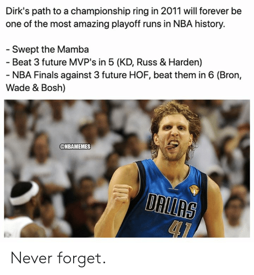 mamba: Dirk's path to a championship ring in 2011 will forever be  one of the most amazing playoff runs in NBA history.  - Swept the Mamba  - Beat 3 future MVP's in 5 (KD, Russ & Harden)  - NBA Finals against 3 future HOF, beat them in 6 (Bron,  Wade & Bosh)  @NBAMEMES  DALLAS Never forget.