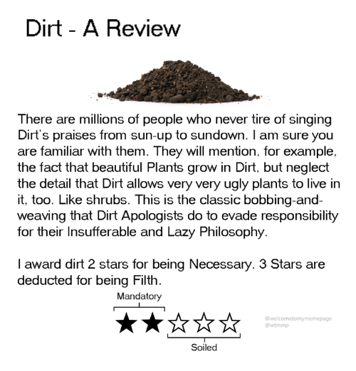 Beautiful, Dank, and Lazy: Dirt - A Review  There are millions of people who never tire of singing  Dirt's praises from sun-up to sundown. I am sure you  are familiar with them. They will mention, for example,  the fact that beautiful Plants grow in Dirt, but neglect  the detail that Dirt allows very very ugly plants to live in  it, too. Like shrubs. This is the classic bobbing-and-  weaving that Dirt Apologists do to evade responsibility  for their Insufferable and Lazy Philosophy  I award dirt 2 stars for being Necessary. 3 Stars are  deducted for being Filth.  Mandatory  @welcometomymemepage  @wtmmp  Soiled