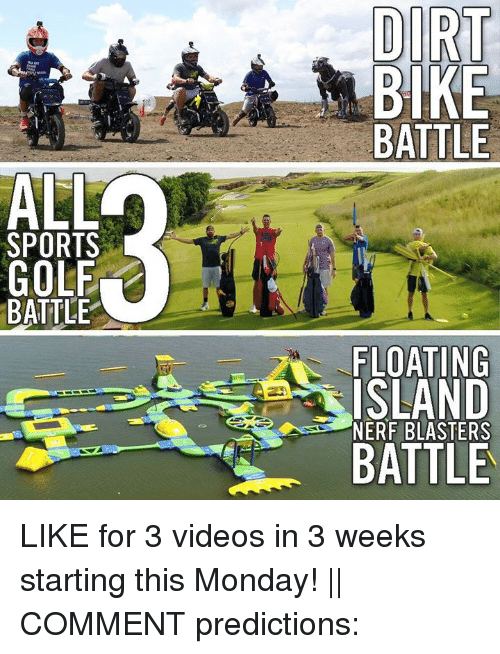 Predictions: DIRT  BIKE  BATTLE  ALL  SPORTS  GOLF  BATTLE  FLOATING  ISLAND  BATTLE  NERF BLASTERS LIKE for 3 videos in 3 weeks starting this Monday!    COMMENT predictions: