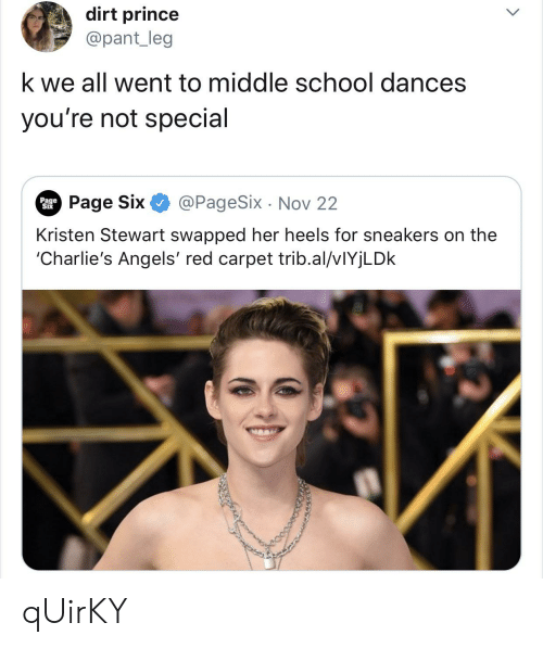 Kristen Stewart: dirt prince  @pant_leg  k we all went to middle school dances  you're not special  @PageSix Nov 22  Page Six  Page  Six  Kristen Stewart swapped her heels for sneakers on the  'Charlie's Angels' red carpet trib.al/vIYjLDk qUirKY
