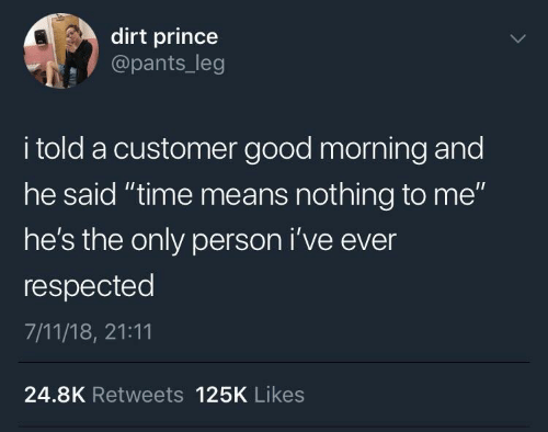 "pants: dirt prince  @pants_leg  i told a customer good morning and  he said ""time means nothing to me""  he's the only person i've ever  respected  7/11/18, 21:11  24.8K Retweets 125K Likes"