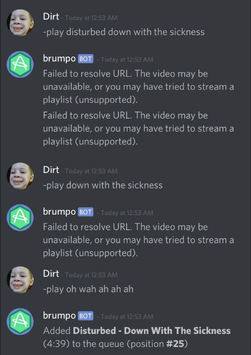 wah: Dirt  Today at 12:53 AM  -play disturbed down with the sickness  brumpo BOT Today at 12:53 AM  Failed to resolve URL. The video may be  unavailable, or you may have tried to stream a  playlist (unsupported)  Failed to resolve URL. The video may be  unavailable, or you may have tried to stream a  playlist (unsupported).   Dirt  -play down with the sickness  Today at 12:53 AM  brumpo BOT -Today at 12:53 AM  Failed to resolve URL. The video may be  unavailable, or you may have tried to stream a  playlist (unsupported).   Dirt  Today at 12:53 AM  -play oh wah ah ah ah  brump0 BOT . Today at 12:53 AM  Added Disturbed Down With The Sickness  (4:39) to the queue (position
