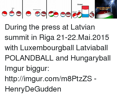 Luxembourgball: Dirtator!  Okunwal  Yvo saopos During the press at Latvian summit in Riga 21-22.Mai.2015 with Luxembourgball Latviaball POLANDBALL and Hungaryball  Imgur biggur: http://imgur.com/m8PtzZS  -HenryDeGudden