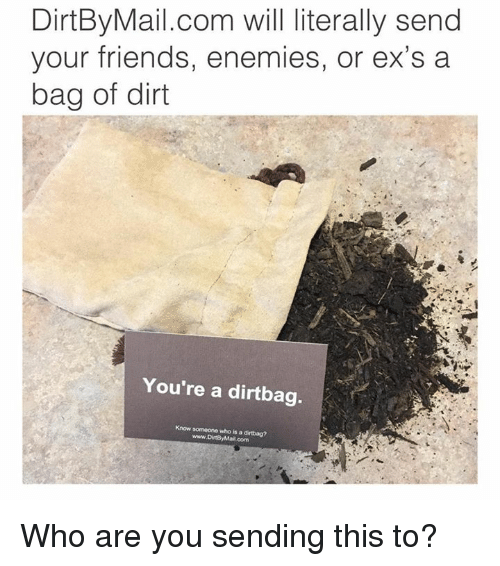 mail.com: DirtBy Mail.com will literally send  your friends, enemies, or ex's a  bag of dirt  You're a dirtbag.  Know someone who is a dirtbag?  www.DirtBy Mail.com Who are you sending this to?