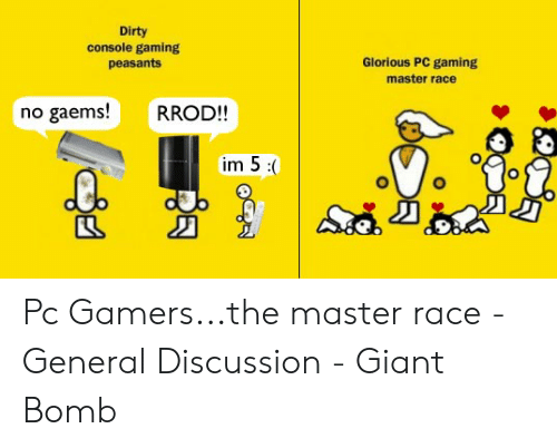 Pc Gaming Master Race: Dirty  console gaming  peasants  Glorious PC gaming  master race  no gaems!  RROD!!  im 5: Pc Gamers...the master race - General Discussion - Giant Bomb