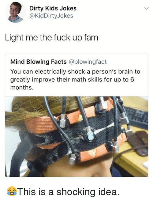 Facts, Fam, and Memes: Dirty Kids Jokes  @KidDirtyJokes  Light me the fuck up fam  Mind Blowing Facts @blowingfact  You can electrically shock a person's brain to  greatly improve their math skills for up to 6  months. 😂This is a shocking idea.