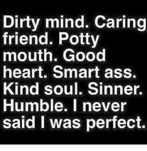 potty mouth: Dirty mind. Caring  friend. Potty  mouth. Good  heart. Smart ass.  Kind soul. Sinner.  Humble. I never  said was perfect.