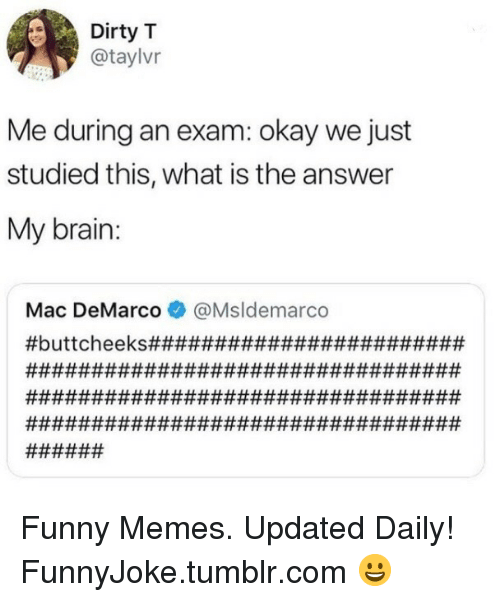 mac demarco: Dirty T  @taylvr  Me during an exam: okay we just  studied this, what is the answer  My brain:  Mac DeMarco@Msldemarco Funny Memes. Updated Daily! ⇢ FunnyJoke.tumblr.com 😀