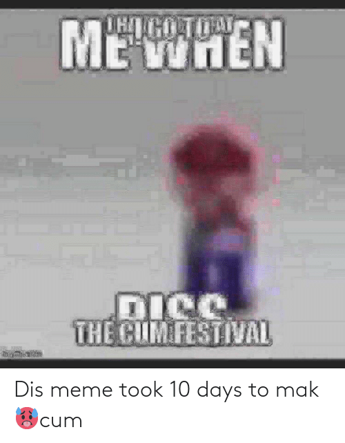 Dis Meme: Dis meme took 10 days to mak 🥵cum