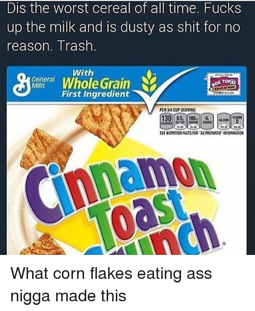 "Ass, Facts, and Memes: Dis the worst cereal of all time. Fucks  up the milk and is dusty as shit for no  reason. Trash  With  General  Whole Grain  MIlls  First Ingredient  PER CUP SERYNG  SEENVTRIMON FACTS FOR ""ASREPAREO INFORMATION What corn flakes eating ass nigga made this"