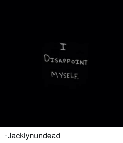 Disappointed: DISAPPOINT  MYSELF. -Jacklynundead