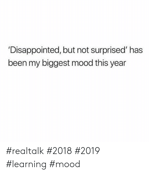 Disappointed But Not Surprised: 'Disappointed, but not surprised' has  been my biggest mood this year #realtalk #2018 #2019 #learning #mood