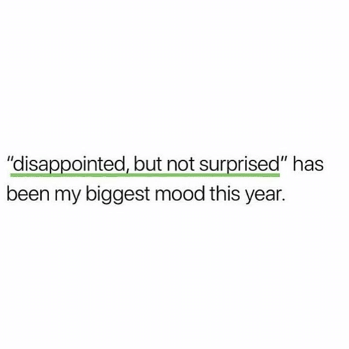 "Disappointed But Not Surprised: ""disappointed, but not surprised"" has  been my biggest mood this year."