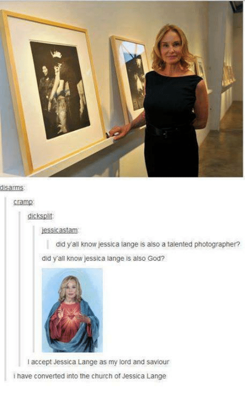 Church, God, and Humans of Tumblr: disarms  Cramp  jessicastam  did y all know essica lange is also a talented photographer?  did y'all know jessica lange is also God?  l accept Jessica Lange as my lord and saviour  i have converted into the church of Jessica Lange