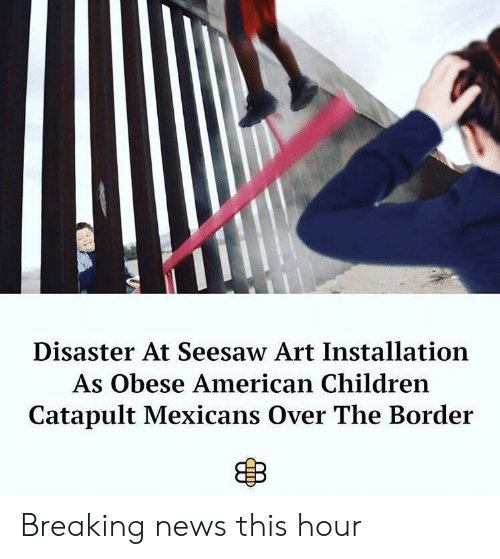 mexicans: Disaster At Seesaw Art Installation  As Obese American Children  Catapult Mexicans Over The Border Breaking news this hour