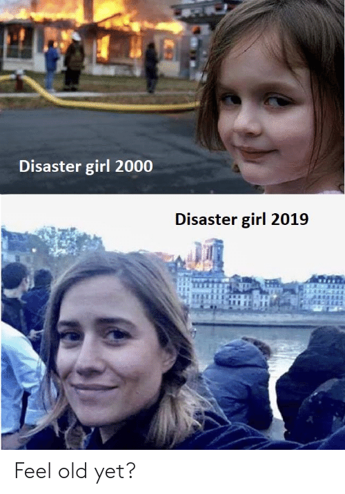 Feel Old Yet: Disaster girl 2000  Disaster girl 2019 Feel old yet?