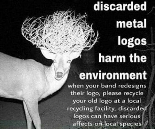 Your Old: discarded  metal  logos  harm the  environment  when your band redesigns  their logo, please recycle  your old logo at a local  recycling facility, discarde  logos can have serious  affects on local species