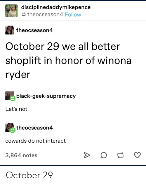 Winona Ryder: disciplinedaddymikepence  theocseason4 Follow  theocseason4  October 29 we all better  shoplift in honor of winona  ryder  black-geek-supremacy  Let's not  theocseason4  cowards do not interact  3,864 notes October 29