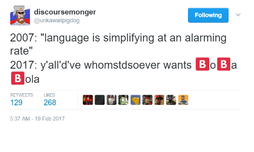 "following: discoursemonger  Following  @unkawaiipigdog  2007: ""language is simplifying at an alarming  rate""  2017: y'all'd've whomstdsoever wants Bo Ba  ola  RETWEETSLIKES  129  268  5:37 AM- 19 Feb 2017"