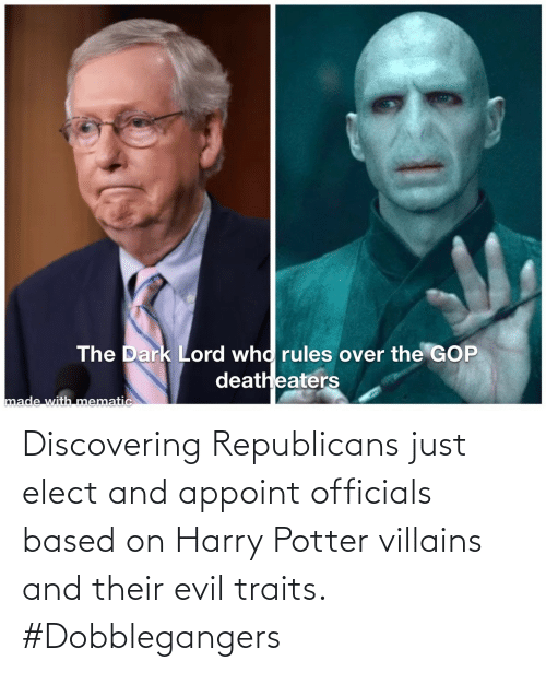 harry: Discovering Republicans just elect and appoint officials based on Harry Potter villains and their evil traits. #Dobblegangers