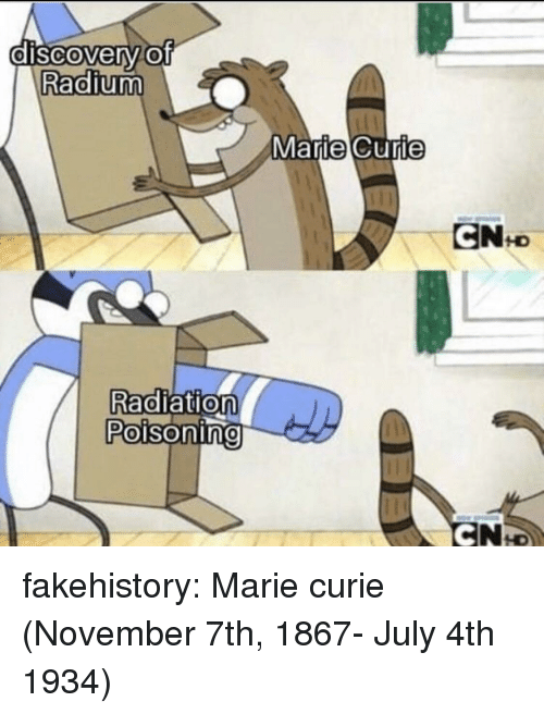 july 4th: dISCOverv.Of  Radium  MarieCurie  Radiation  Poisoning  0 fakehistory: Marie curie (November 7th, 1867- July 4th 1934)