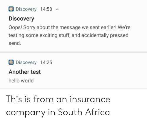 South Africa: Discovery 14:58  A  Discovery  Oops! Sorry about the message we sent earlier! We're  testing some exciting stuff, and accidentally pressed  send.  Discovery 14:25  Another test  hello world This is from an insurance company in South Africa