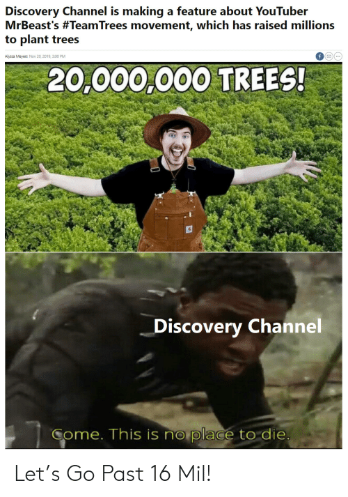 discovery: Discovery Channel is making a feature about YouTuber  MrBeast's #TeamTrees movement, which has raised millions  to plant trees  Alyssa Meyers Nov 20, 2019, 3:00 PM  20,000,000 TREES!  Discovery Channel  Come. This is no place to die Let's Go Past 16 Mil!