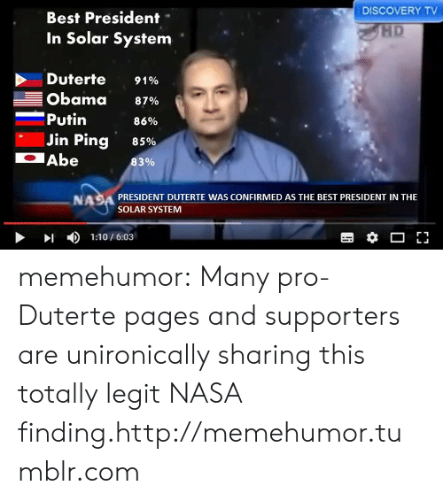 Putin: DISCOVERY TV  Best President-  In Solar System  HD  Duterte 9190  Obama 87%  -Putin  86%  85%  83%  Jin Ping  Abe  NASA PRESIDENT DUTERTE WAS CONFIRMED AS THE BEST PRESIDENT IN THE  SOLAR SYSTEM  >1  )  1:10 / 6:03 memehumor:  Many pro-Duterte pages and supporters are unironically sharing this totally legit NASA finding.http://memehumor.tumblr.com