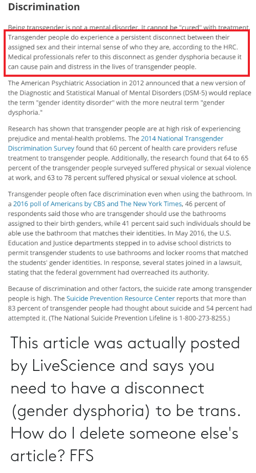 """prejudice: Discrimination  Being transgender is not a mental disorder. It cannot be """"cured"""" with treatment,  Transgender people do experience a persistent disconnect between their  assigned sex and their internal sense of who they are, according to the HRC.  Medical professionals refer to this disconnect as gender dysphoria because it  can cause pain and distress in the lives of transgender people.  The American Psychiatric Association in 2012 announced that a new version of  the Diagnostic and Statistical Manual of Mental Disorders (DSM-5) would replace  the term """"gender identity disorder"""" with the more neutral term """"gender  dysphoria.""""  Research has shown that transgender people are at high risk of experiencing  prejudice and mental-health problems. The 2014 National Transgender  Discrimination Survey found that 60 percent of health care providers refuse  treatment to transgender people. Additionally, the research found that 64 to 65  percent of the transgender people surveyed suffered physical or sexual violence  at work, and 63 to 78 percent suffered physical or sexual violence at school.  Transgender people often face discrimination even when using the bathroom. In  a 2016 poll of Americans by CBS and The New York Times, 46 percent of  respondents said those who are transgender should use the bathrooms  assigned to their birth genders, while 41 percent said such individuals should be  able use the bathroom that matches their identities. In May 2016, the U.S.  Education and Justice departments stepped in to advise school districts to  permit transgender students to use bathrooms and locker rooms that matched  the students' gender identities. In response, several states joined in a lawsuit,  stating that the federal government had overreached its authority.  Because of discrimination and other factors, the suicide rate among transgender  people is high. The Suicide Prevention Resource Center reports that more than  83 percent of transgender people had thought abo"""