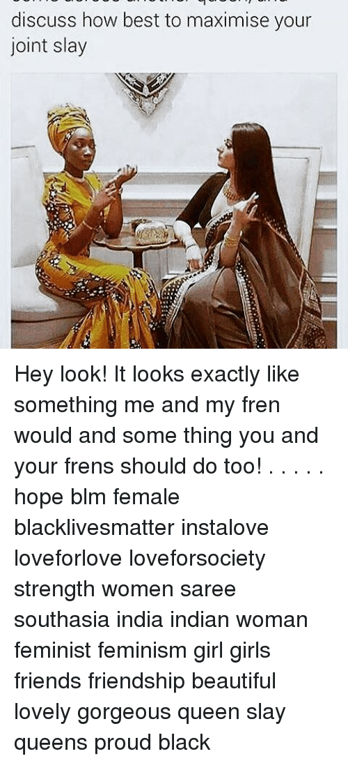 discussion: discuss how best to maximise your  joint slay Hey look! It looks exactly like something me and my fren would and some thing you and your frens should do too! . . . . . hope blm female blacklivesmatter instalove loveforlove loveforsociety strength women saree southasia india indian woman feminist feminism girl girls friends friendship beautiful lovely gorgeous queen slay queens proud black