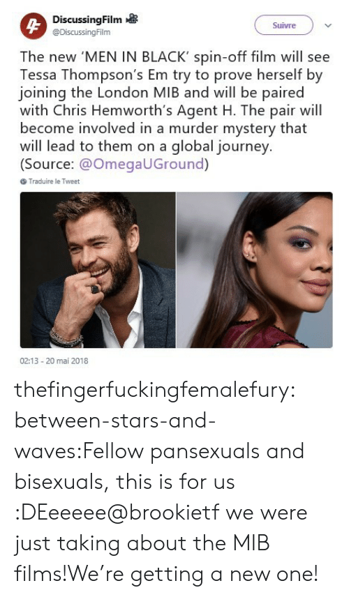 spin off: DiscussingFilm  @DiscussingFilm  Suivre  The new 'MEN IN BLACK' spin-off film will see  Tessa Thompson's Em try to prove herself by  joining the London MIB and will be paired  with Chris Hemworth's Agent H. The pair will  become involved in a murder mystery that  will lead to them on a global journey.  (Source: @OmegaUGround)  Traduire le Tweet  02:13- 20 mai 2018 thefingerfuckingfemalefury:  between-stars-and-waves:Fellow pansexuals and bisexuals, this is for us :DEeeeee@brookietf we were just taking about the MIB films!We're getting a new one!