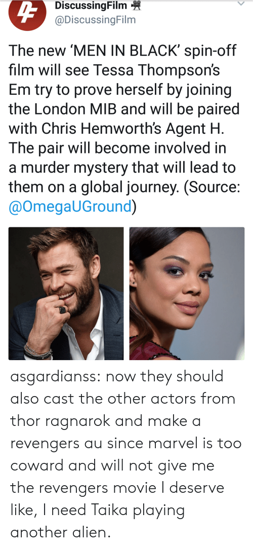 spin off: DiscussingFilm  @DiscussingFilm  The new 'MEN IN BLACK' spin-off  film will see Tessa Thompson's  Em try to prove herself by joining  the London MIB and will be paired  with Chris Hemworth's Agent H  The pair will become involved in  a murder mystery that will lead to  them on a global journey. (Source  @OmegaUGround) asgardianss: now they should also cast the other actors from thor ragnarok and make a revengers au since marvel is too coward and will not give me the revengers movie I deserve   like, I need Taika playing another alien.