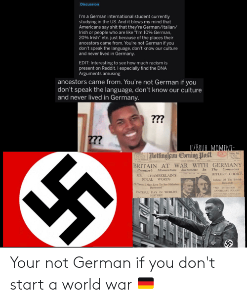 """Hitlerism: Discussion  I'm a German international student currently  studying in the US. And it blows my mind that  Americans say shit that they're German/Italian/  Irish or people who are like """"I'm 10% German.  20% Irish"""" etc. Just because of the places their  ancestors came from. You're not German if you  don't speak the language, don't know our culture  and never lived in Germany.  EDIT: Interesting to see how much racism is  present on Reddit. I especially find the DNA  Arguments amusing  ancestors came from. You're not German if youu  don't speak the language, don't know our culture  and never lived in Germany  FOOTBALL POST  lottingham Evening Post  GUARDIAN  BRITAIN AT WAR WITH GERMANY  Premier's Momentous Statement In The Commons  HITLER'S CHOICE  Refusal Of The British  T  MR. CHAMBERLAIN'S  FINAL WORDS  I Trust I May Live To See Hitlerism  Demands  Destroyed""""  """"NO INTENTION TO  ANNIHILATE POLAND  FATEFUL DAY IN WORLD'S  HISTORY Your not German if you don't start a world war 🇩🇪"""