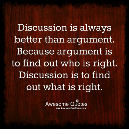discussion: Discussion is always  better than argument.  Because argument is  to find out who is right  Discussion is to find  out what is right  Awesome Quotes  www.AwesomeQuotes4u.com