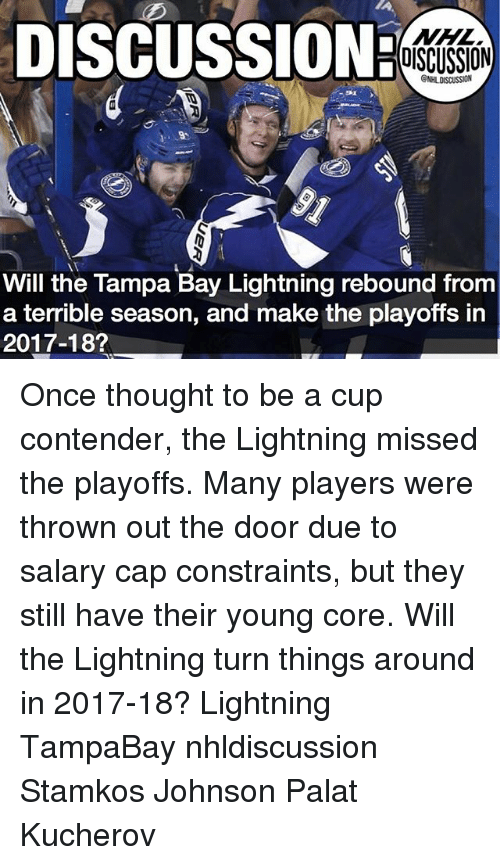 palatable: DISCUSSION:  NHL  DISCUSSION  Will the Tampa Bay Lightning rebound from  a terrible season, and make the playoffs in  2017-18? Once thought to be a cup contender, the Lightning missed the playoffs. Many players were thrown out the door due to salary cap constraints, but they still have their young core. Will the Lightning turn things around in 2017-18? Lightning TampaBay nhldiscussion Stamkos Johnson Palat Kucherov