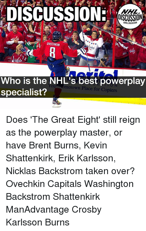 Memes, Taken, and Best: DISCUSSION:  OISCUSSION  GNHLDISCUSSION  OVECHKIN  als  Who is the NHL's best powerplay  specialist?  You ometown Place for Copiers Does 'The Great Eight' still reign as the powerplay master, or have Brent Burns, Kevin Shattenkirk, Erik Karlsson, Nicklas Backstrom taken over? Ovechkin Capitals Washington Backstrom Shattenkirk ManAdvantage Crosby Karlsson Burns