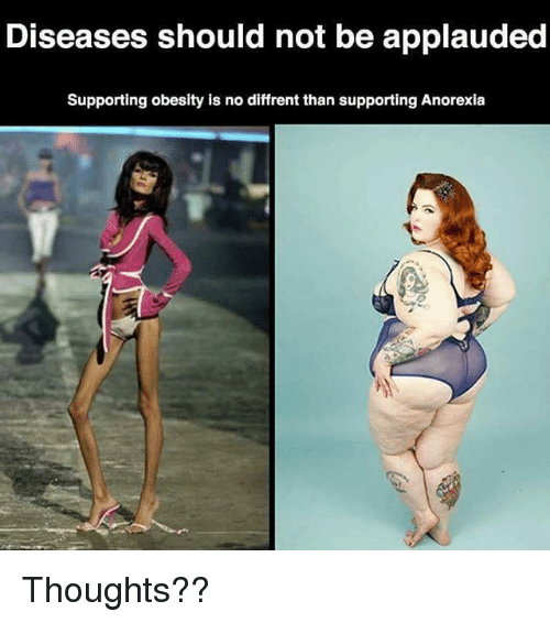 Anorexia: Diseases should not be applauded  Supporting obesity is no diffrentthan supporting Anorexia Thoughts??