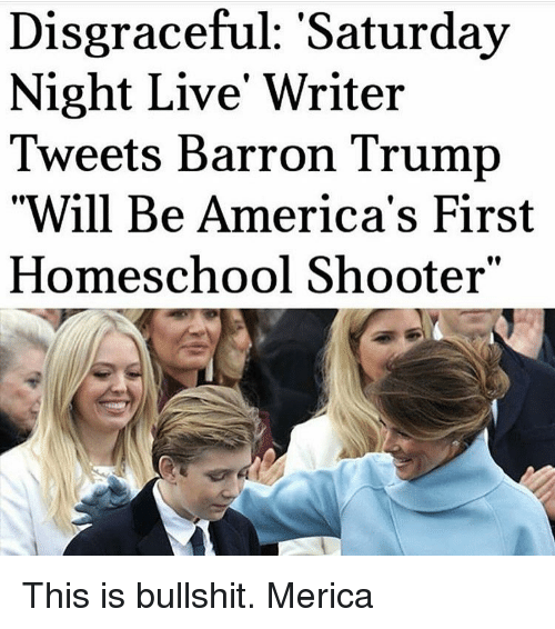 Saturday Night Live: Disgraceful: Saturday  Night Live Writer  Tweets Barron Trump  Will Be America's First  Homeschool Shooter This is bullshit. Merica